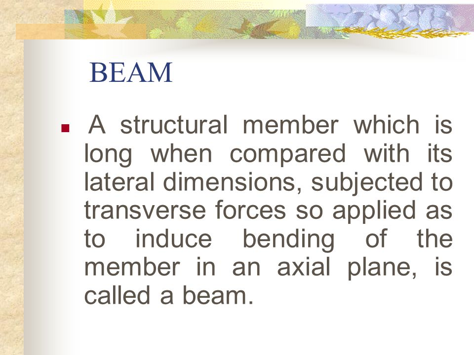 BEAM A structural member which is long when compared with its lateral dimensions, subjected to transverse forces so applied as to induce bending of th