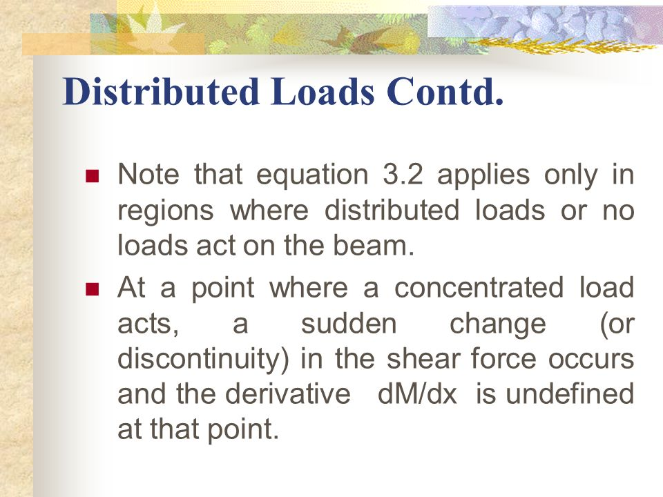 Note that equation 3.2 applies only in regions where distributed loads or no loads act on the beam. At a point where a concentrated load acts, a sudde