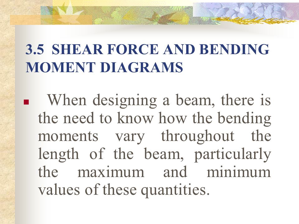 3.5 SHEAR FORCE AND BENDING MOMENT DIAGRAMS When designing a beam, there is the need to know how the bending moments vary throughout the length of the
