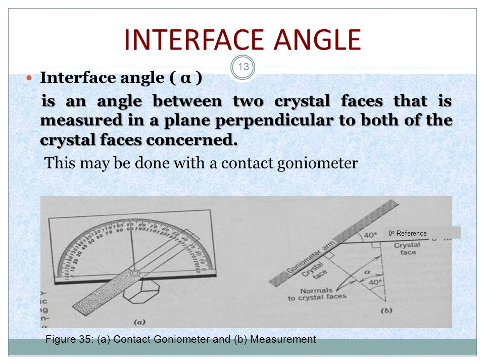 13 Interface angle ( α ) is an angle between two crystal faces that is measured in a plane perpendicular to both of the crystal faces concerned. This
