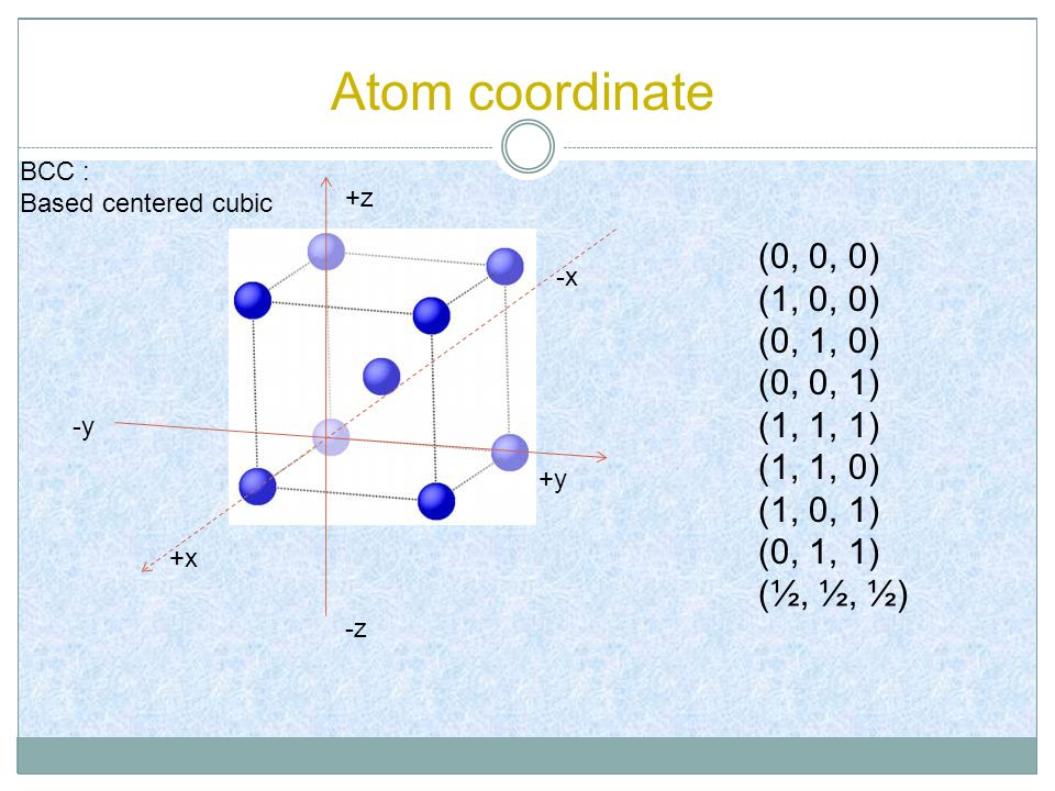 Atom coordinate (0, 0, 0) (1, 0, 0) (0, 1, 0) (0, 0, 1) (1, 1, 1) (1, 1, 0) (1, 0, 1) (0, 1, 1) (½, ½, ½) -z +z +x -x -y +y BCC : Based centered cubic