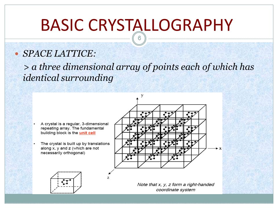 BASIC CRYSTALLOGRAPHY 7 BRAVAIS LATTICE: >Unique arrangement of lattice points >crystal systems are combined with the various possible lattice centering >describe the geometric arrangement of the lattice points, and thereby the translational symmetry of the crystal >also refer as SPACE LATTICES.