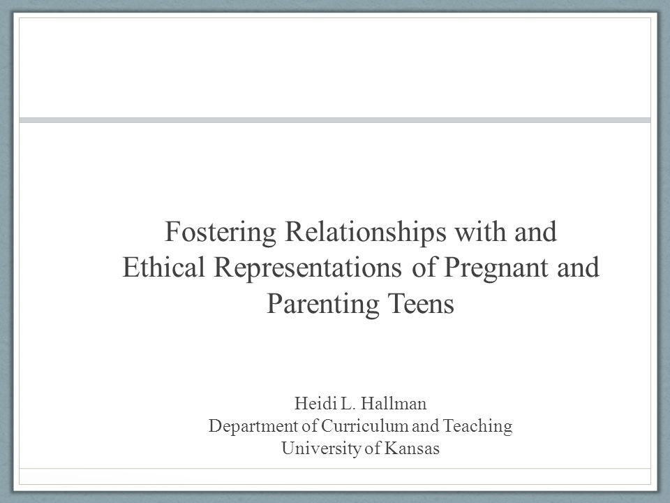 Fostering Relationships with and Ethical Representations of Pregnant and Parenting Teens Heidi L. Hallman Department of Curriculum and Teaching Univer