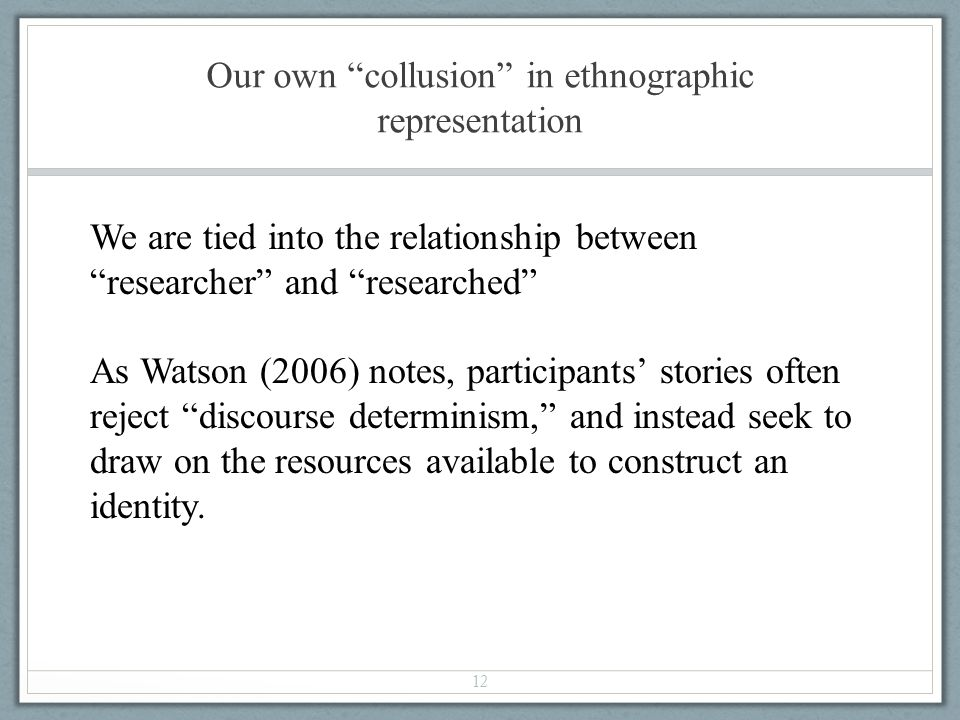 Our own collusion in ethnographic representation 12 We are tied into the relationship betweenresearcher and researched As Watson (2006) notes, partici