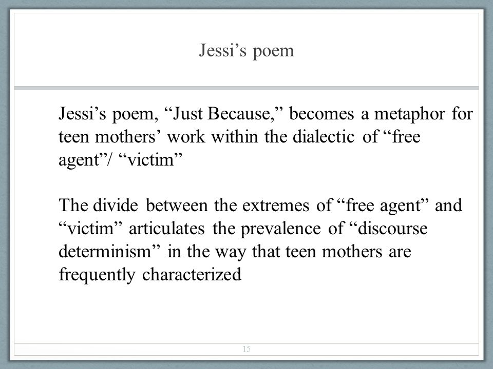 Jessis poem 15 Jessis poem, Just Because, becomes a metaphor for teen mothers work within the dialectic of free agent/ victim The divide between the e
