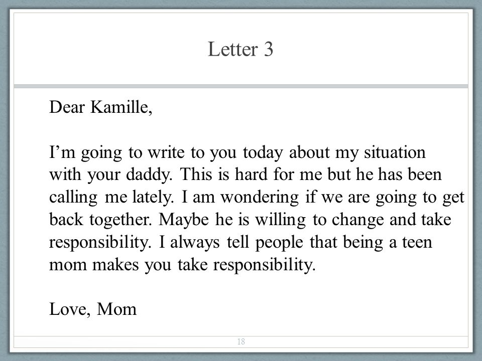 Letter 3 18 Dear Kamille, Im going to write to you today about my situation with your daddy. This is hard for me but he has been calling me lately. I