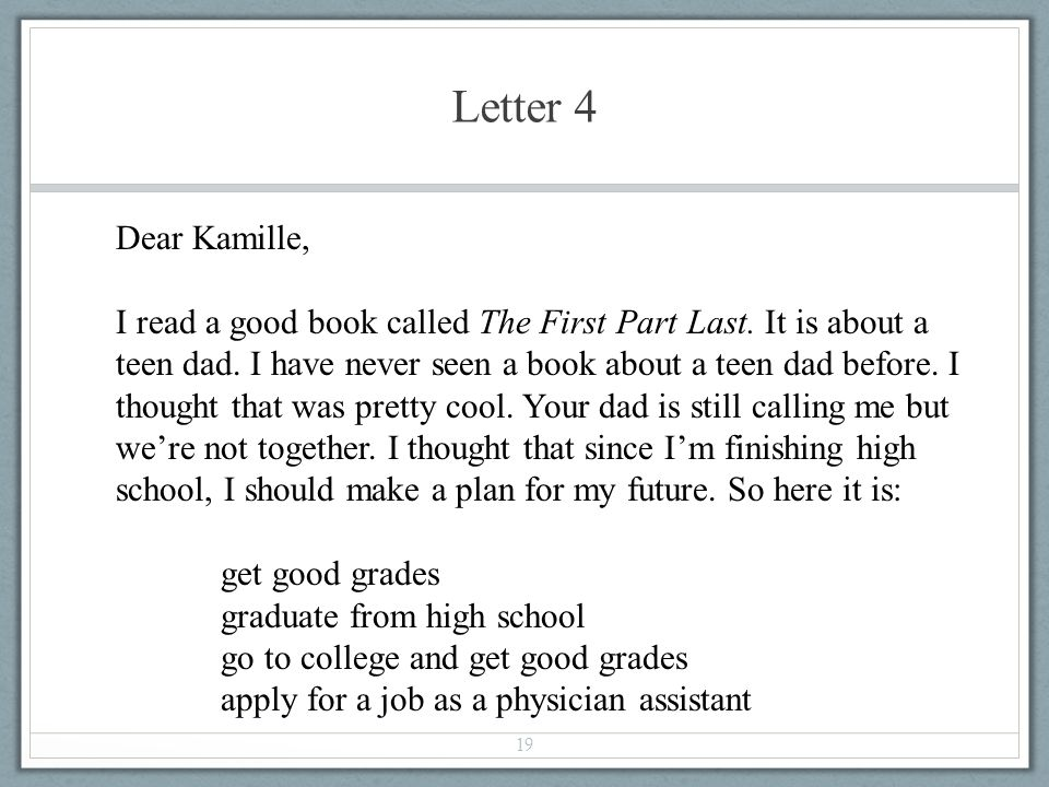 Letter 4 19 Dear Kamille, I read a good book called The First Part Last. It is about a teen dad. I have never seen a book about a teen dad before. I t