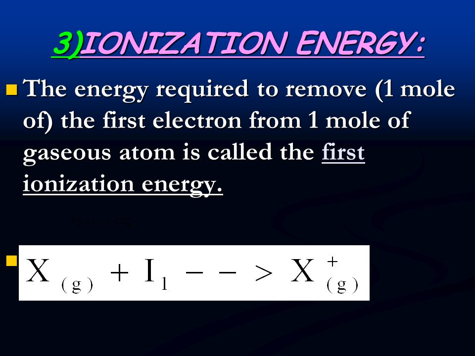 3)IONIZATION ENERGY: The minimum amount of energy required to remove the most losely bound e - s from a mole of gaseous atoms is called the ionization