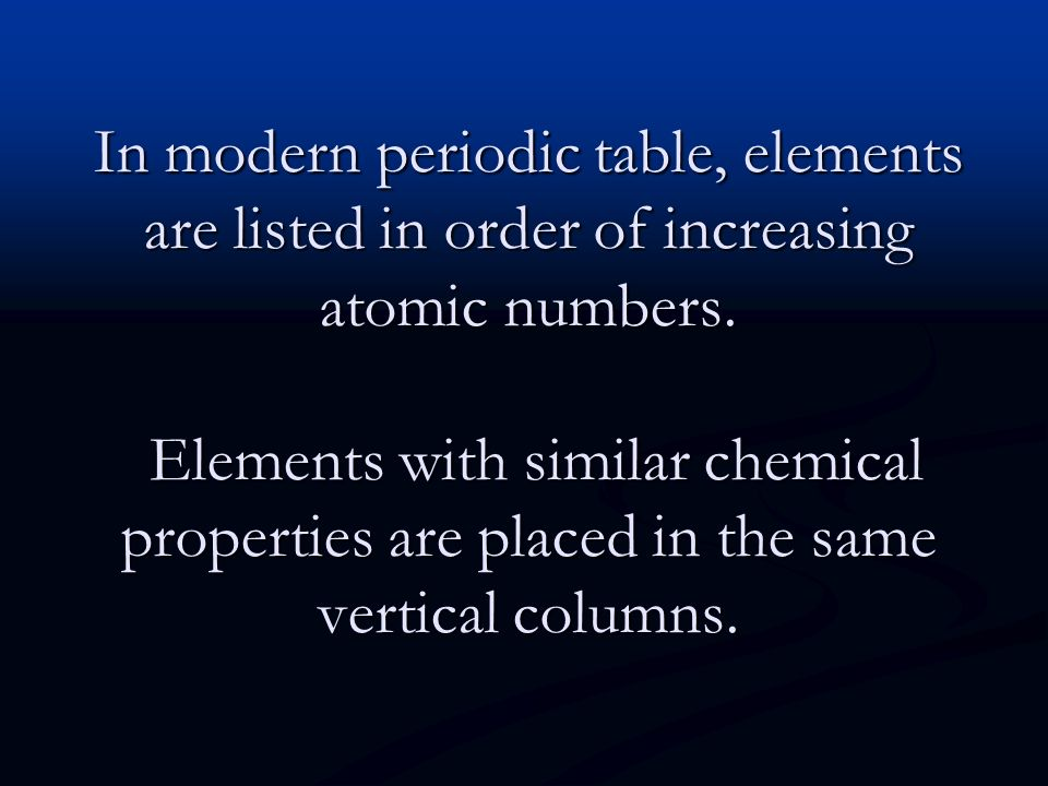 In modern periodic table, elements are listed in order of increasing atomic numbers.