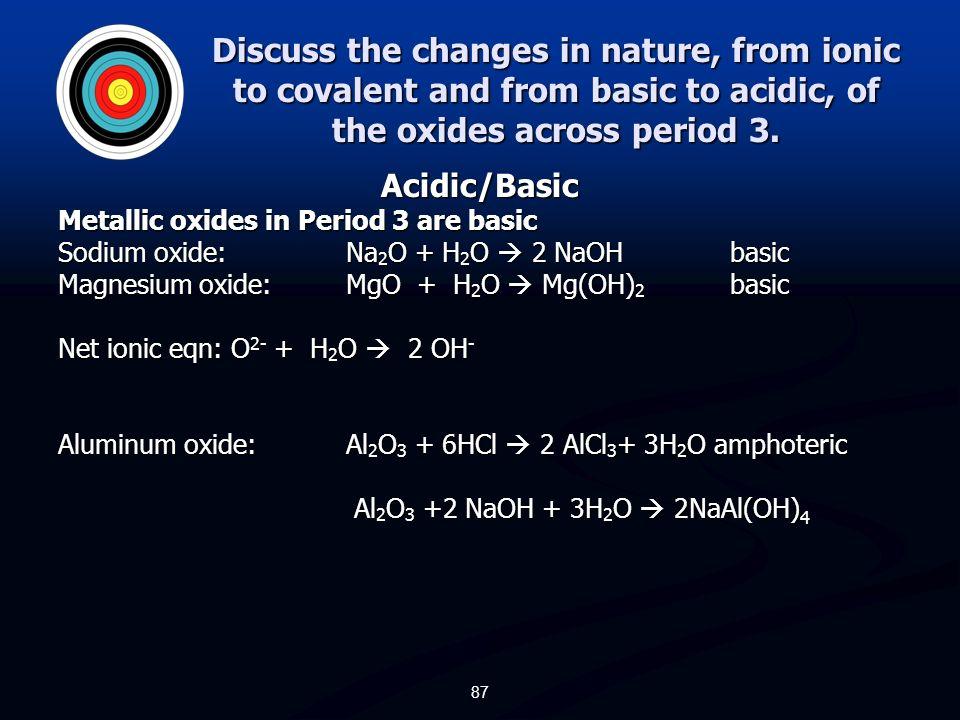 Oxides of period 3 elements Metallic Oxides in Period 3 Sodium oxide: Na 2 Oionic Magnesium oxide: MgOionic Aluminum oxide: Al 2 O 3 ionic Metalloid o