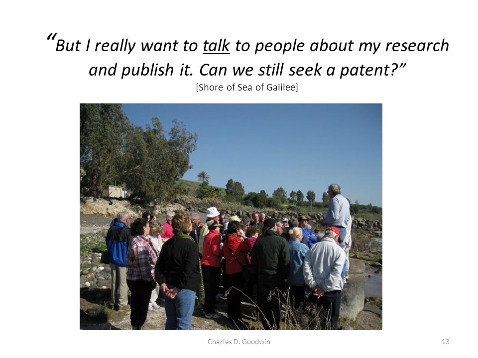 But I really want to talk to people about my research and publish it. Can we still seek a patent? [Shore of Sea of Galilee] 13Charles D. Goodwin