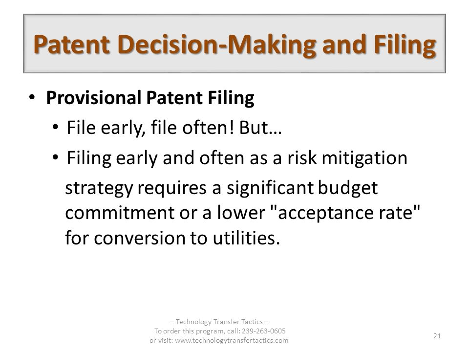 Provisional Patent Filing File early, file often! But… Filing early and often as a risk mitigation strategy requires a significant budget commitment o