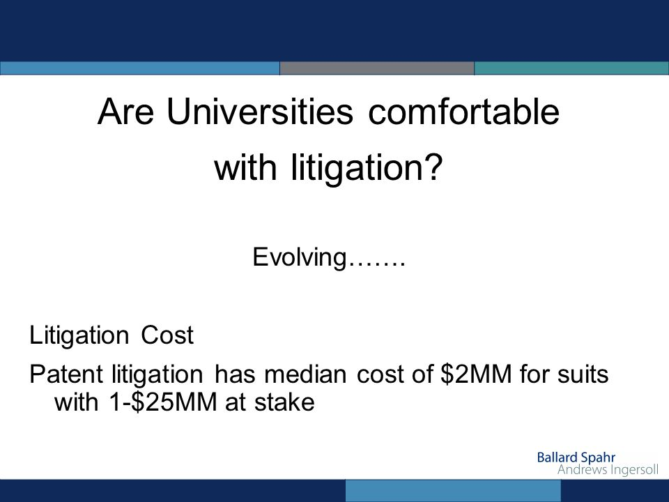 Are Universities comfortable with litigation? Evolving……. Litigation Cost Patent litigation has median cost of $2MM for suits with 1-$25MM at stake