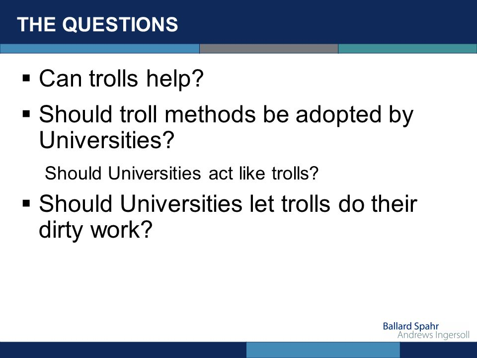 THE QUESTIONS Can trolls help? Should troll methods be adopted by Universities? Should Universities act like trolls? Should Universities let trolls do