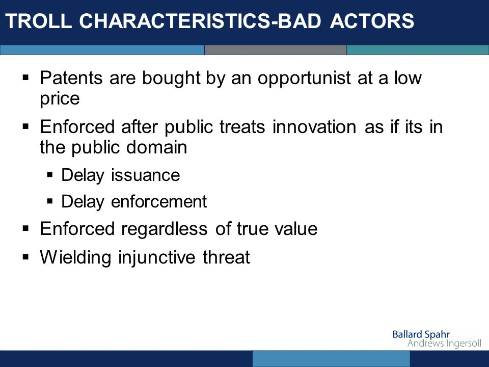 TROLL CHARACTERISTICS-BAD ACTORS Patents are bought by an opportunist at a low price Enforced after public treats innovation as if its in the public d
