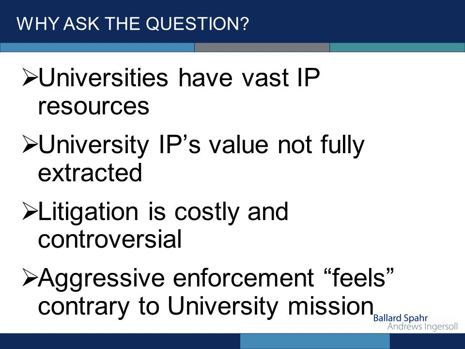 WHY ASK THE QUESTION? Universities have vast IP resources University IPs value not fully extracted Litigation is costly and controversial Aggressive e