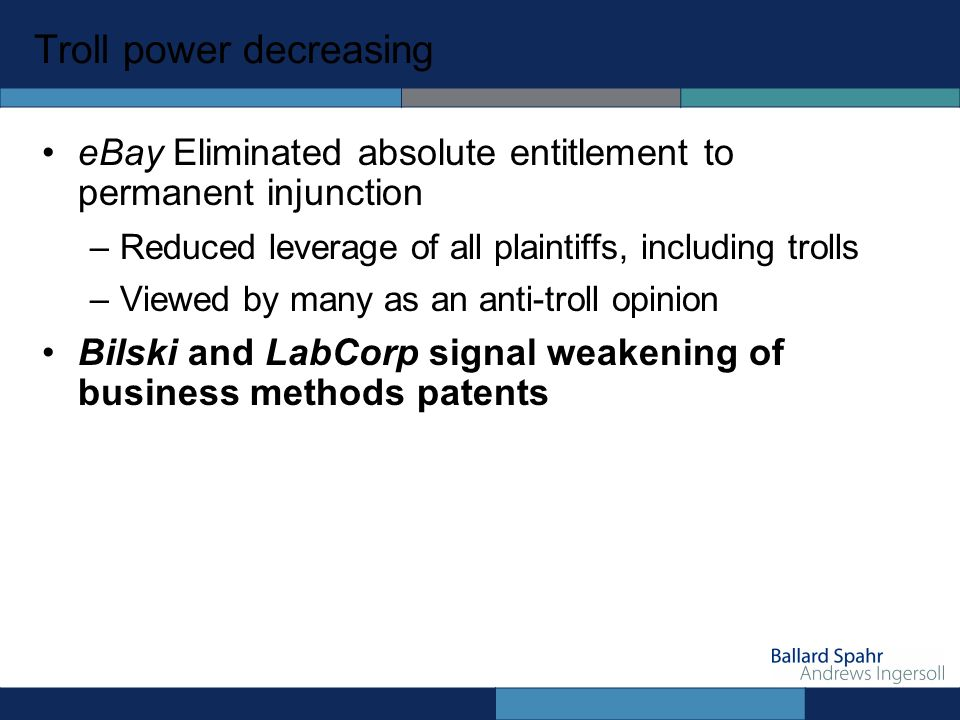 Troll power decreasing eBay Eliminated absolute entitlement to permanent injunction –Reduced leverage of all plaintiffs, including trolls –Viewed by many as an anti-troll opinion Bilski and LabCorp signal weakening of business methods patents