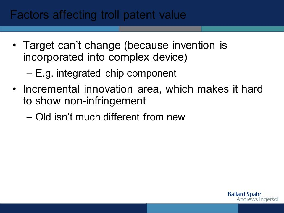 Factors affecting troll patent value Target cant change (because invention is incorporated into complex device) –E.g.