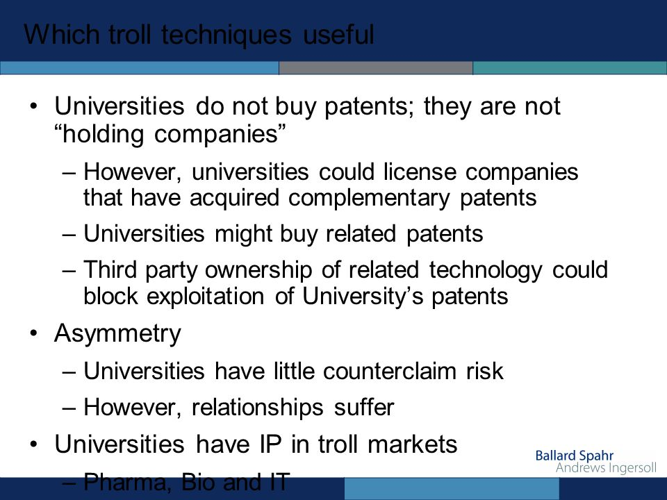 Which troll techniques useful Universities do not buy patents; they are not holding companies –However, universities could license companies that have acquired complementary patents –Universities might buy related patents –Third party ownership of related technology could block exploitation of Universitys patents Asymmetry –Universities have little counterclaim risk –However, relationships suffer Universities have IP in troll markets –Pharma, Bio and IT