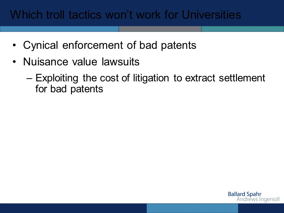 Which troll tactics wont work for Universities Cynical enforcement of bad patents Nuisance value lawsuits –Exploiting the cost of litigation to extract settlement for bad patents