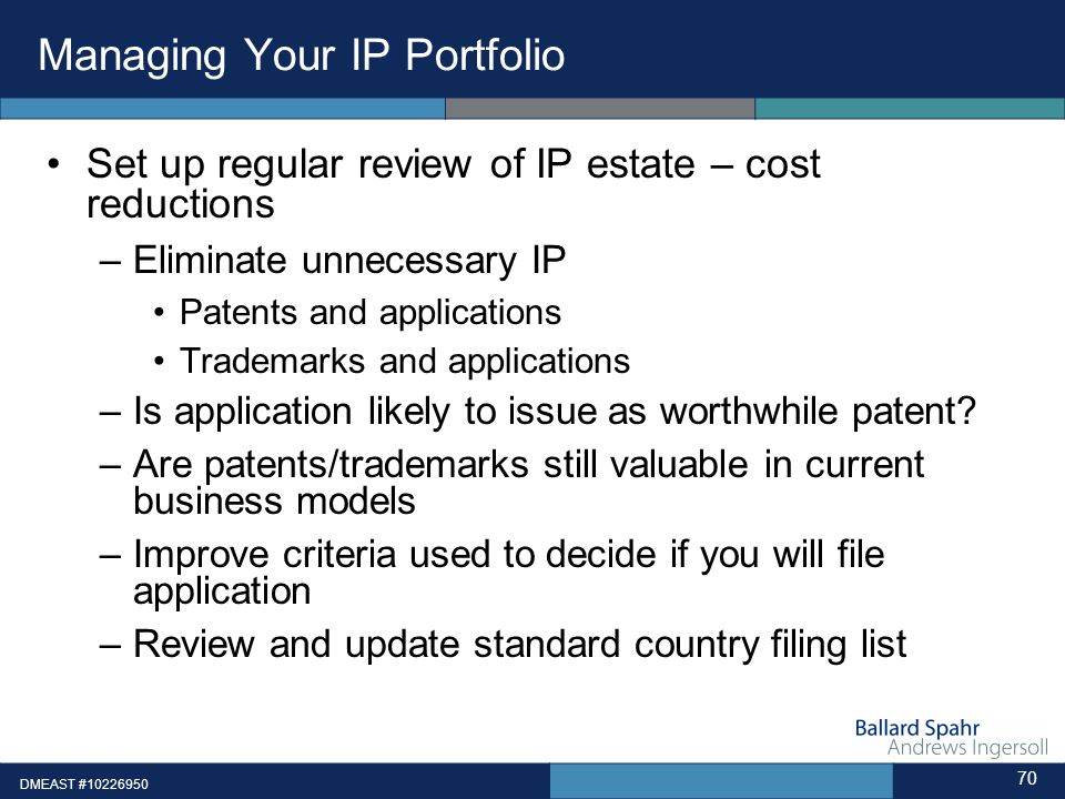 DMEAST #10226950 70 Managing Your IP Portfolio Set up regular review of IP estate – cost reductions –Eliminate unnecessary IP Patents and applications Trademarks and applications –Is application likely to issue as worthwhile patent.