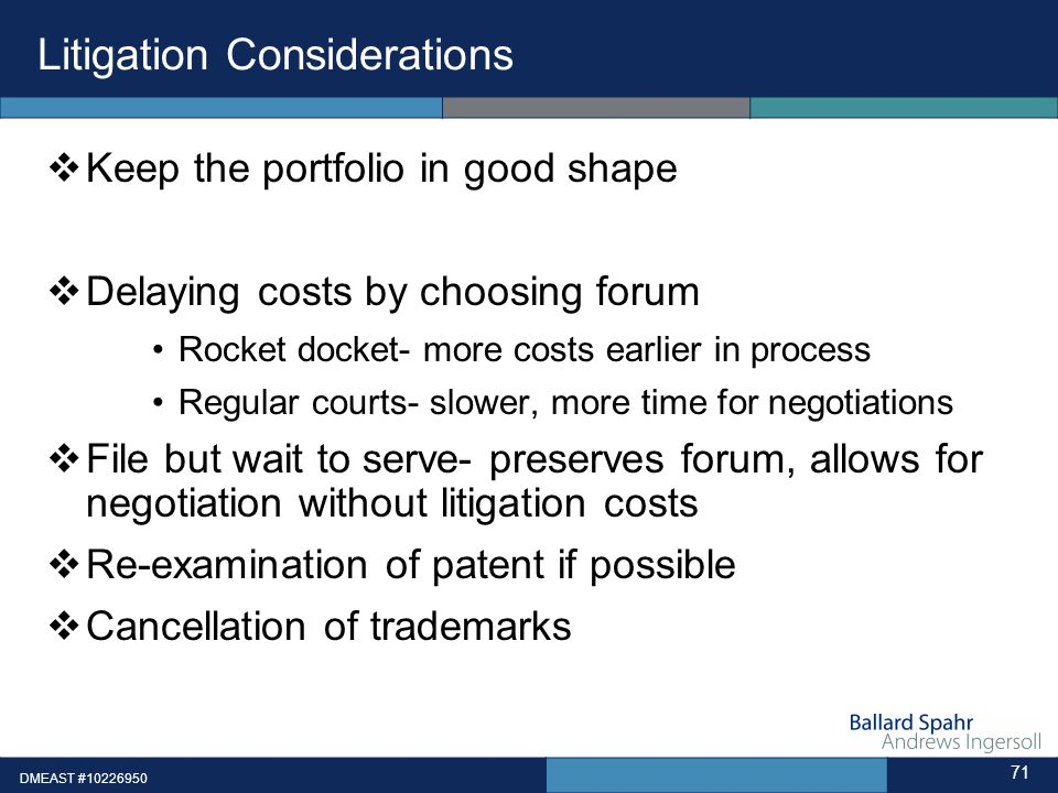 Litigation Considerations Keep the portfolio in good shape Delaying costs by choosing forum Rocket docket- more costs earlier in process Regular court