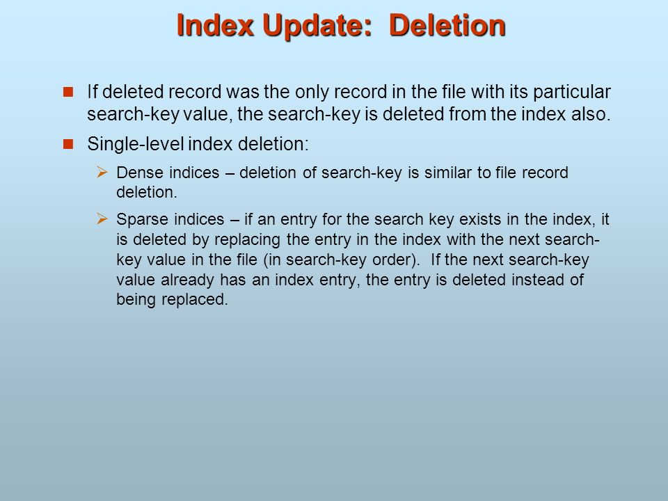 Index Update: Deletion If deleted record was the only record in the file with its particular search-key value, the search-key is deleted from the inde