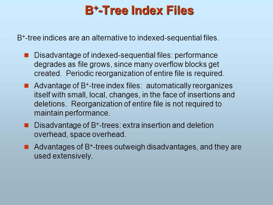 B + -Tree Index Files Disadvantage of indexed-sequential files: performance degrades as file grows, since many overflow blocks get created. Periodic r