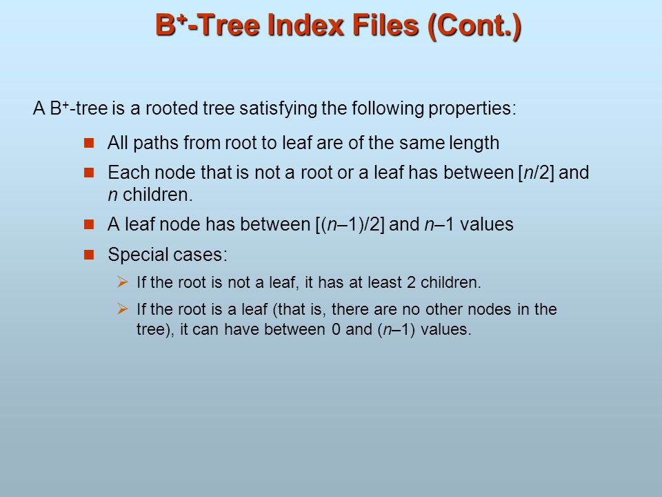 B + -Tree Index Files (Cont.) All paths from root to leaf are of the same length Each node that is not a root or a leaf has between [n/2] and n childr