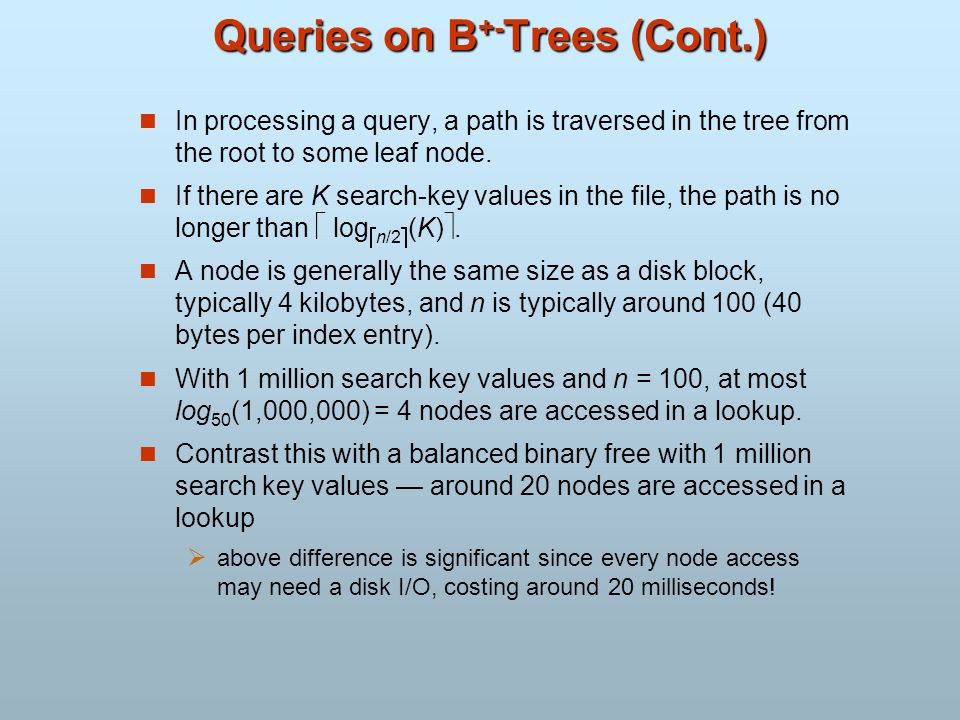Queries on B +- Trees (Cont.) In processing a query, a path is traversed in the tree from the root to some leaf node. If there are K search-key values