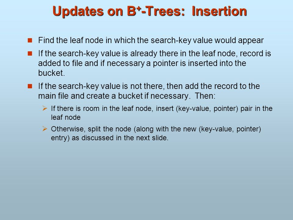 Updates on B + -Trees: Insertion Find the leaf node in which the search-key value would appear If the search-key value is already there in the leaf no