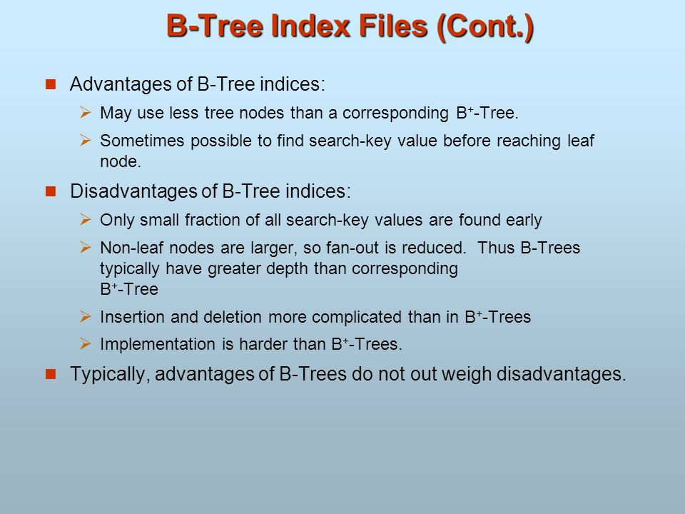 B-Tree Index Files (Cont.) Advantages of B-Tree indices: May use less tree nodes than a corresponding B + -Tree. Sometimes possible to find search-key