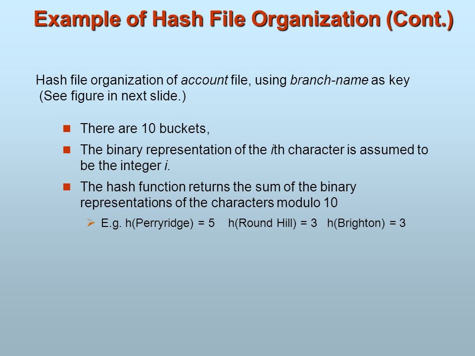 Example of Hash File Organization (Cont.) There are 10 buckets, The binary representation of the ith character is assumed to be the integer i. The has