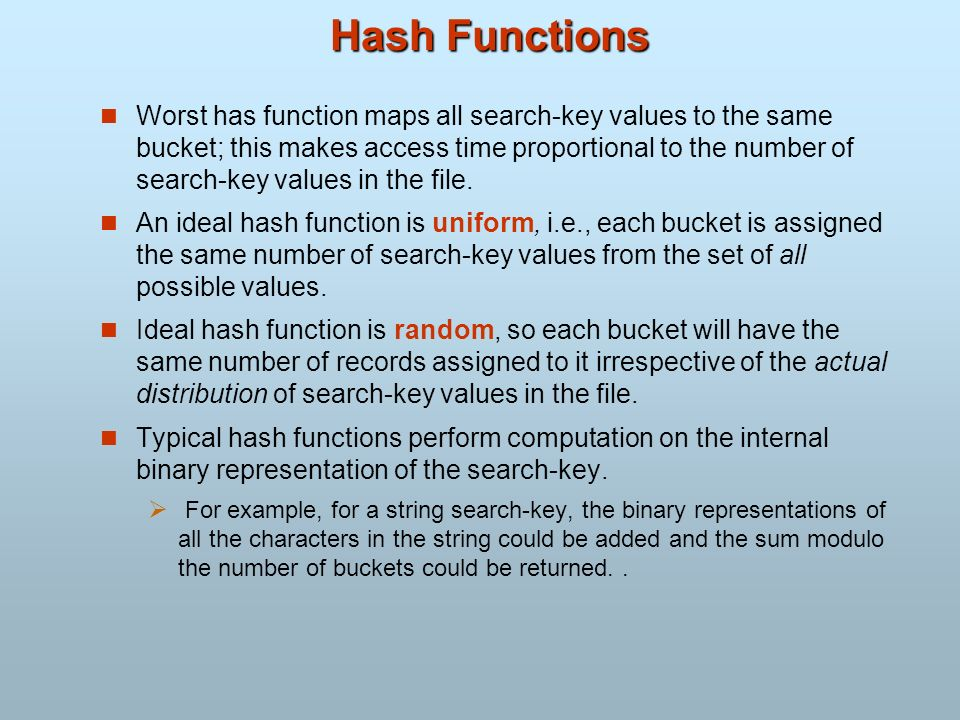 Hash Functions Worst has function maps all search-key values to the same bucket; this makes access time proportional to the number of search-key value