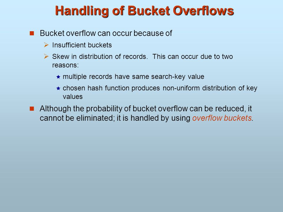 Handling of Bucket Overflows Bucket overflow can occur because of Insufficient buckets Skew in distribution of records. This can occur due to two reas