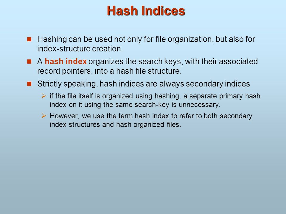 Hash Indices Hashing can be used not only for file organization, but also for index-structure creation. A hash index organizes the search keys, with t