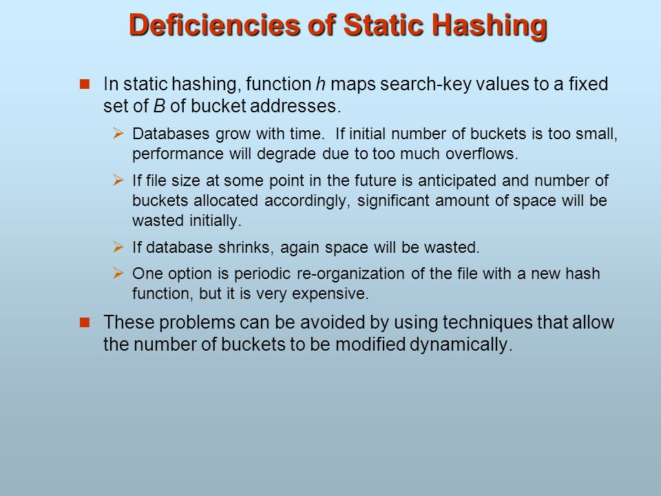 Deficiencies of Static Hashing In static hashing, function h maps search-key values to a fixed set of B of bucket addresses. Databases grow with time.