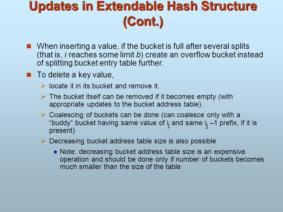 Updates in Extendable Hash Structure (Cont.) When inserting a value, if the bucket is full after several splits (that is, i reaches some limit b) crea