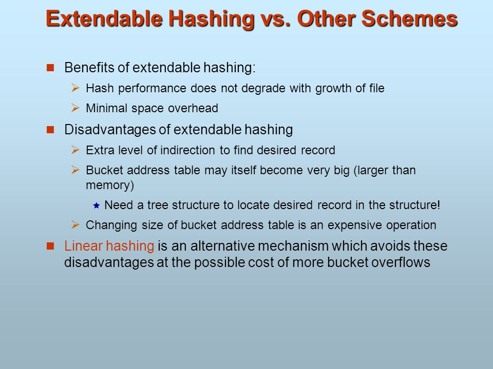 Extendable Hashing vs. Other Schemes Benefits of extendable hashing: Hash performance does not degrade with growth of file Minimal space overhead Disa