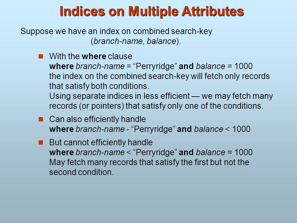 Indices on Multiple Attributes With the where clause where branch-name = Perryridge and balance = 1000 the index on the combined search-key will fetch