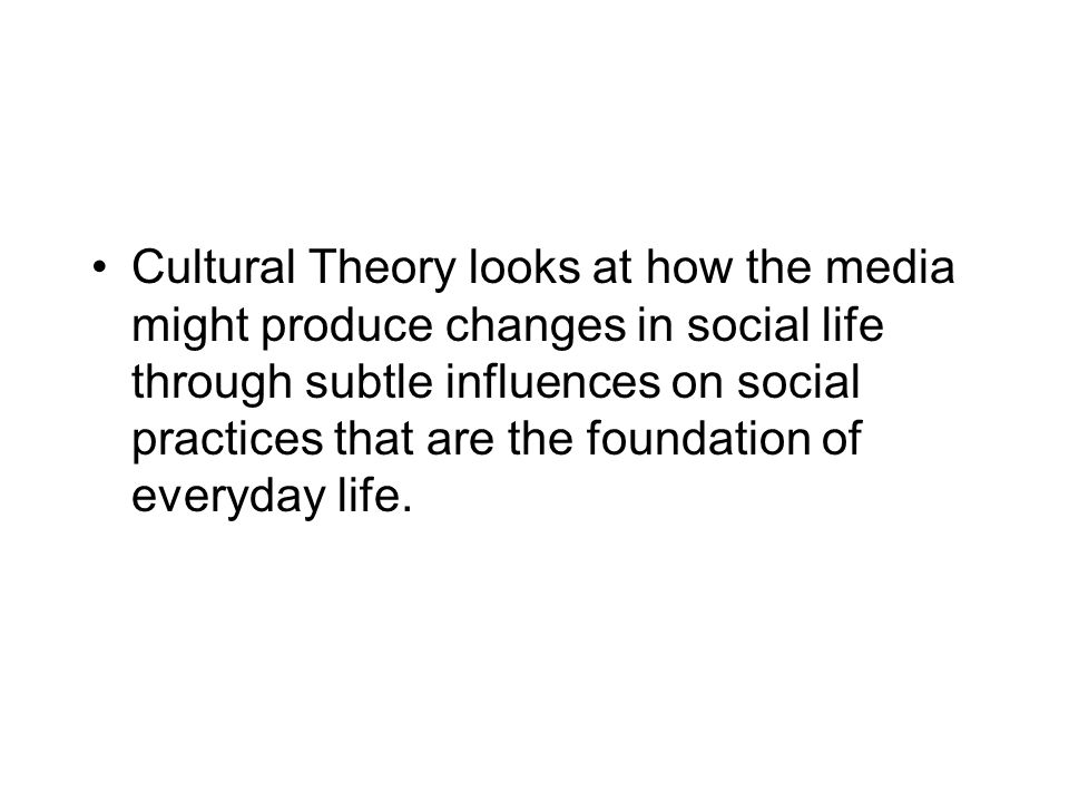 Cultural Theory looks at how the media might produce changes in social life through subtle influences on social practices that are the foundation of e