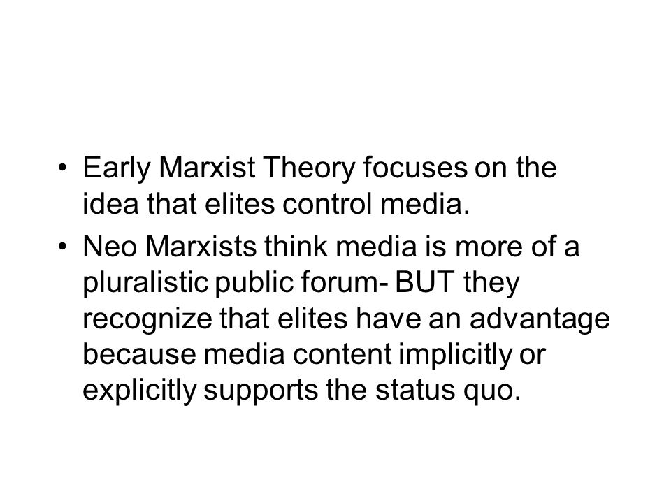 Early Marxist Theory focuses on the idea that elites control media. Neo Marxists think media is more of a pluralistic public forum- BUT they recognize