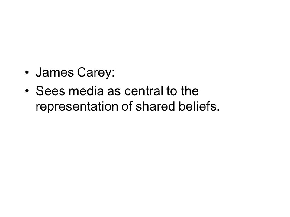 James Carey: Sees media as central to the representation of shared beliefs.