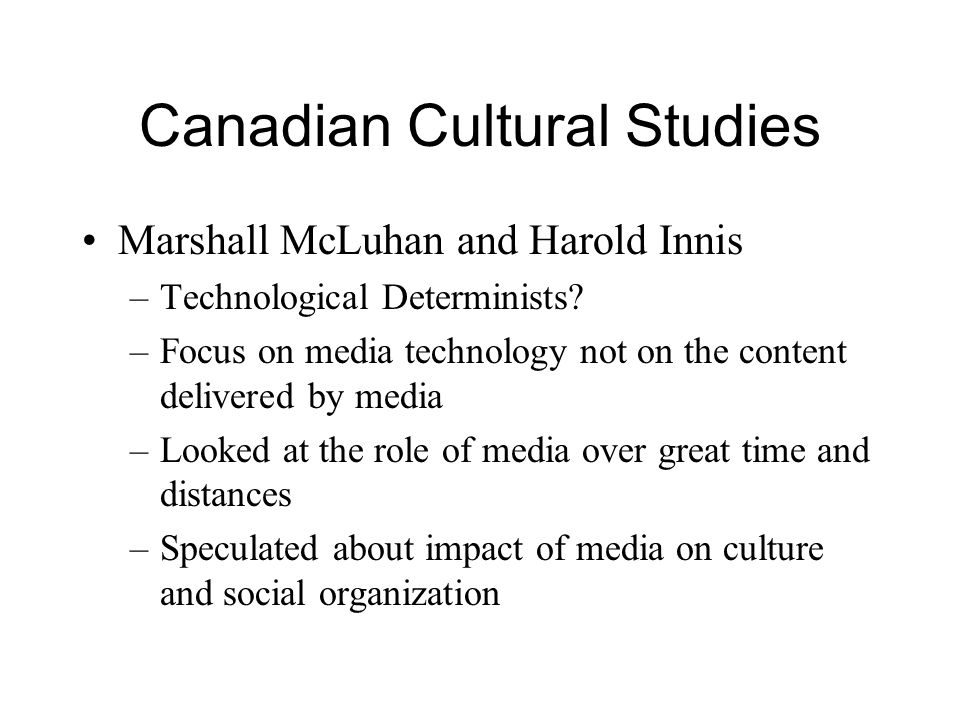 Canadian Cultural Studies Marshall McLuhan and Harold Innis –Technological Determinists? –Focus on media technology not on the content delivered by me