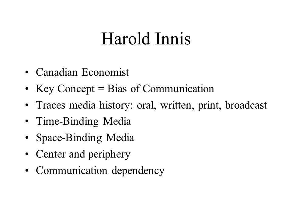 Harold Innis Canadian Economist Key Concept = Bias of Communication Traces media history: oral, written, print, broadcast Time-Binding Media Space-Bin