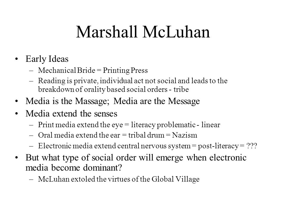 Marshall McLuhan Early Ideas –Mechanical Bride = Printing Press –Reading is private, individual act not social and leads to the breakdown of orality b