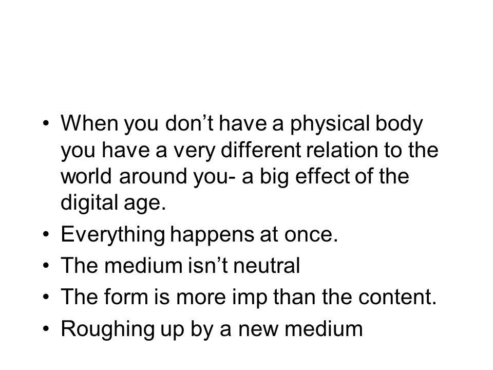 When you dont have a physical body you have a very different relation to the world around you- a big effect of the digital age. Everything happens at