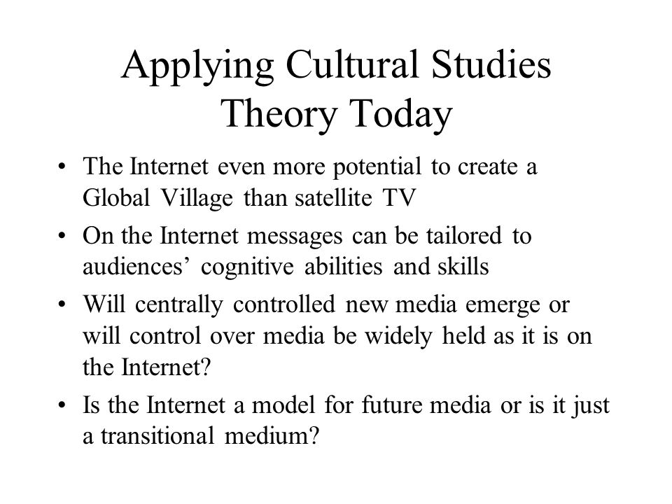 Applying Cultural Studies Theory Today The Internet even more potential to create a Global Village than satellite TV On the Internet messages can be t