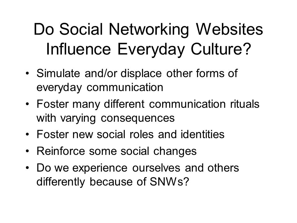 Do Social Networking Websites Influence Everyday Culture? Simulate and/or displace other forms of everyday communication Foster many different communi