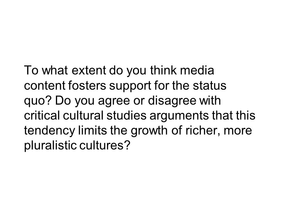 To what extent do you think media content fosters support for the status quo? Do you agree or disagree with critical cultural studies arguments that t